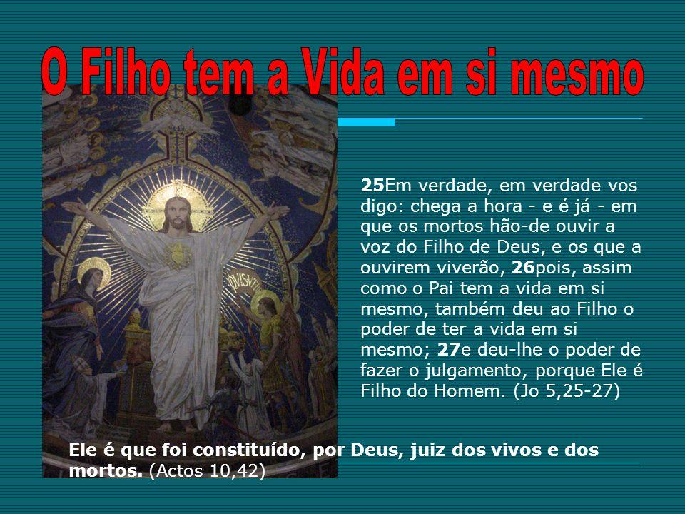 25Em verdade, em verdade vos digo: chega a hora - e é já - em que os mortos hão-de ouvir a voz do Filho de Deus, e os que a ouvirem viverão, 26pois, a