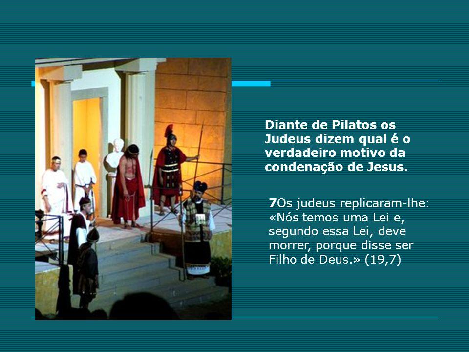 7Os judeus replicaram-lhe: «Nós temos uma Lei e, segundo essa Lei, deve morrer, porque disse ser Filho de Deus.» (19,7) Diante de Pilatos os Judeus di