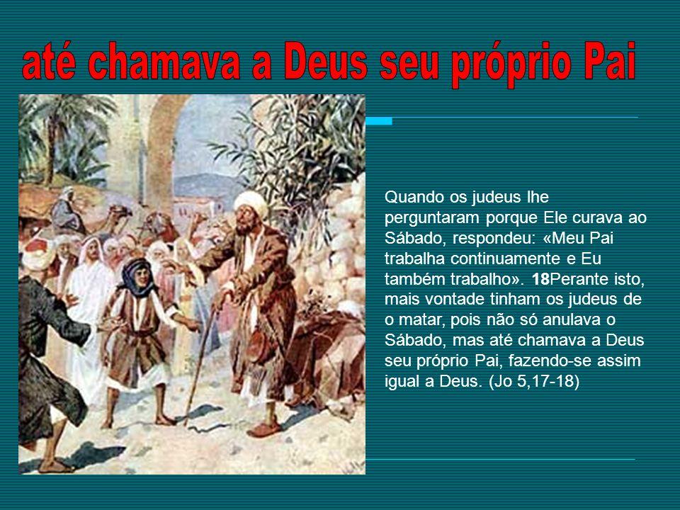 Quando os judeus lhe perguntaram porque Ele curava ao Sábado, respondeu: «Meu Pai trabalha continuamente e Eu também trabalho». 18Perante isto, mais v