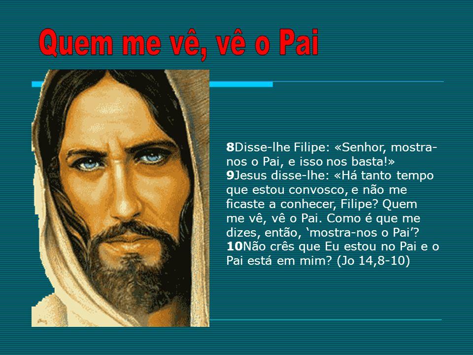 8Disse-lhe Filipe: «Senhor, mostra- nos o Pai, e isso nos basta!» 9Jesus disse-lhe: «Há tanto tempo que estou convosco, e não me ficaste a conhecer, F