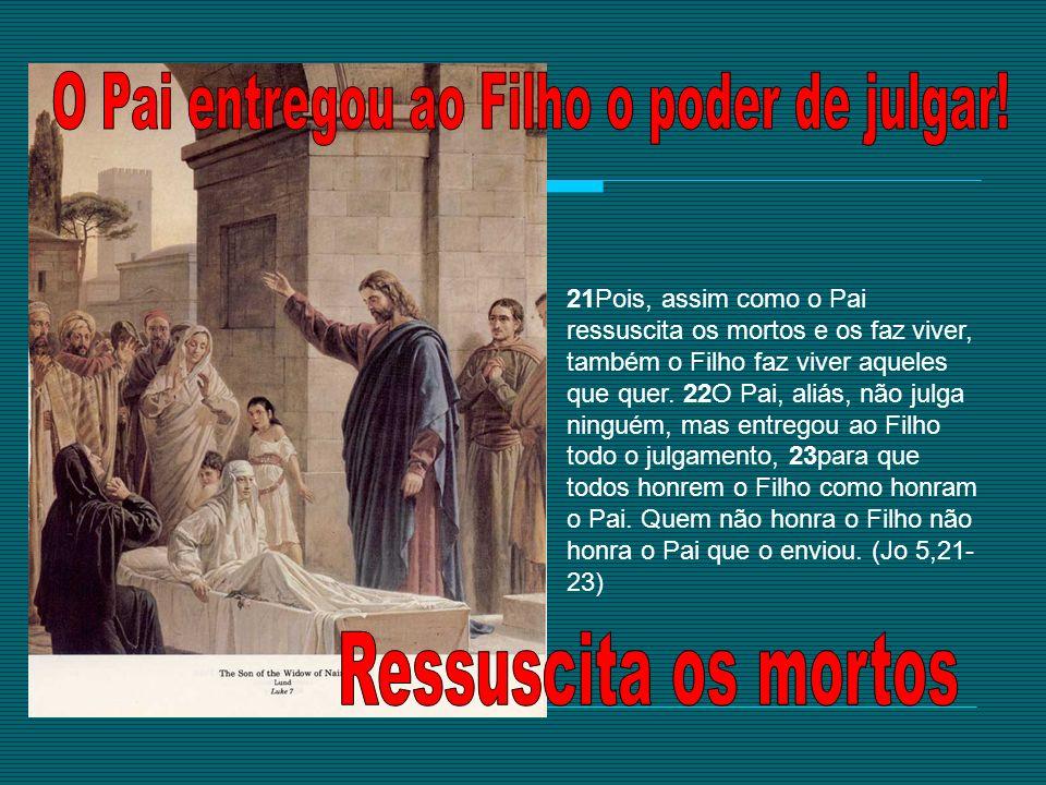 21Pois, assim como o Pai ressuscita os mortos e os faz viver, também o Filho faz viver aqueles que quer. 22O Pai, aliás, não julga ninguém, mas entreg