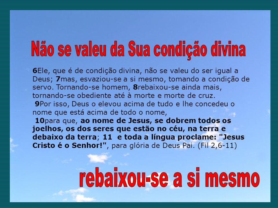 6Ele, que é de condição divina, não se valeu do ser igual a Deus; 7mas, esvaziou-se a si mesmo, tomando a condição de servo. Tornando-se homem, 8rebai