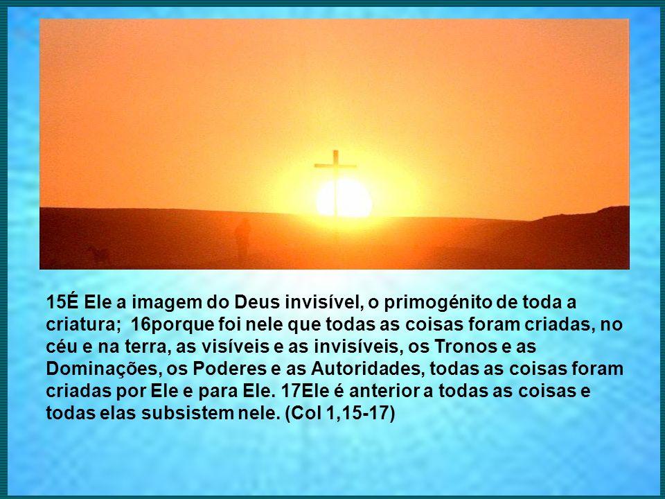 15É Ele a imagem do Deus invisível, o primogénito de toda a criatura; 16porque foi nele que todas as coisas foram criadas, no céu e na terra, as visív