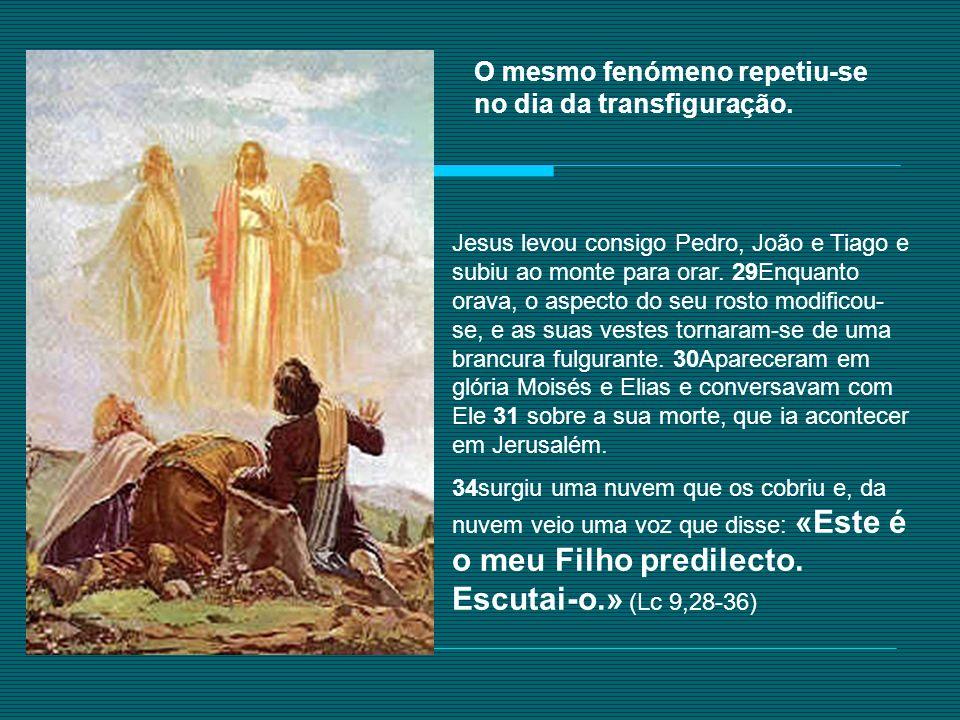 O mesmo fenómeno repetiu-se no dia da transfiguração. Jesus levou consigo Pedro, João e Tiago e subiu ao monte para orar. 29Enquanto orava, o aspecto