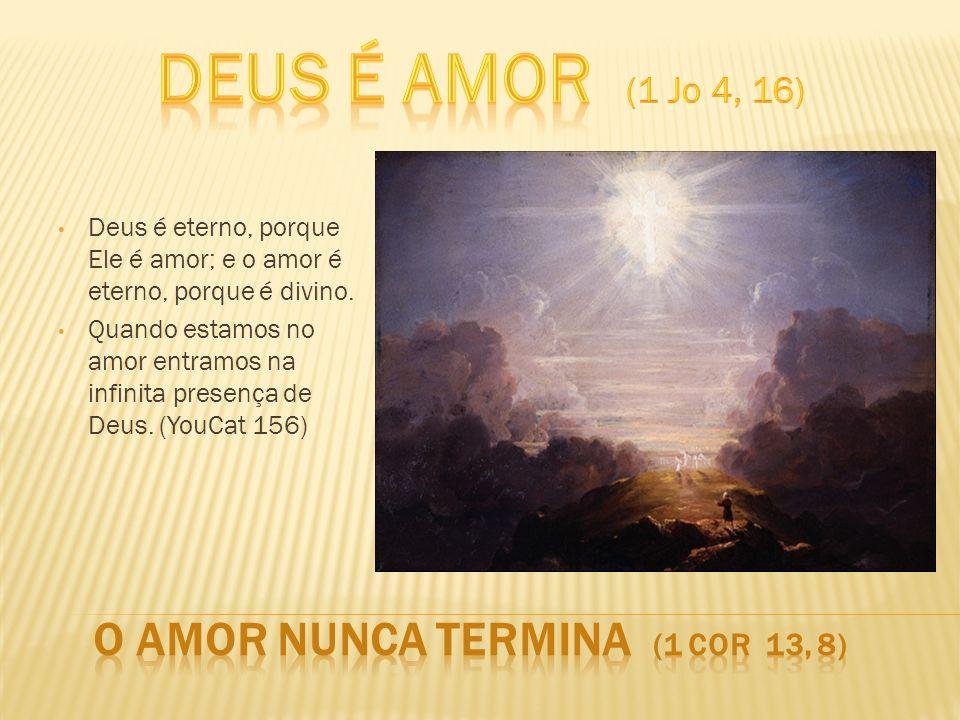 Deus é eterno, porque Ele é amor; e o amor é eterno, porque é divino. Quando estamos no amor entramos na infinita presença de Deus. (YouCat 156)