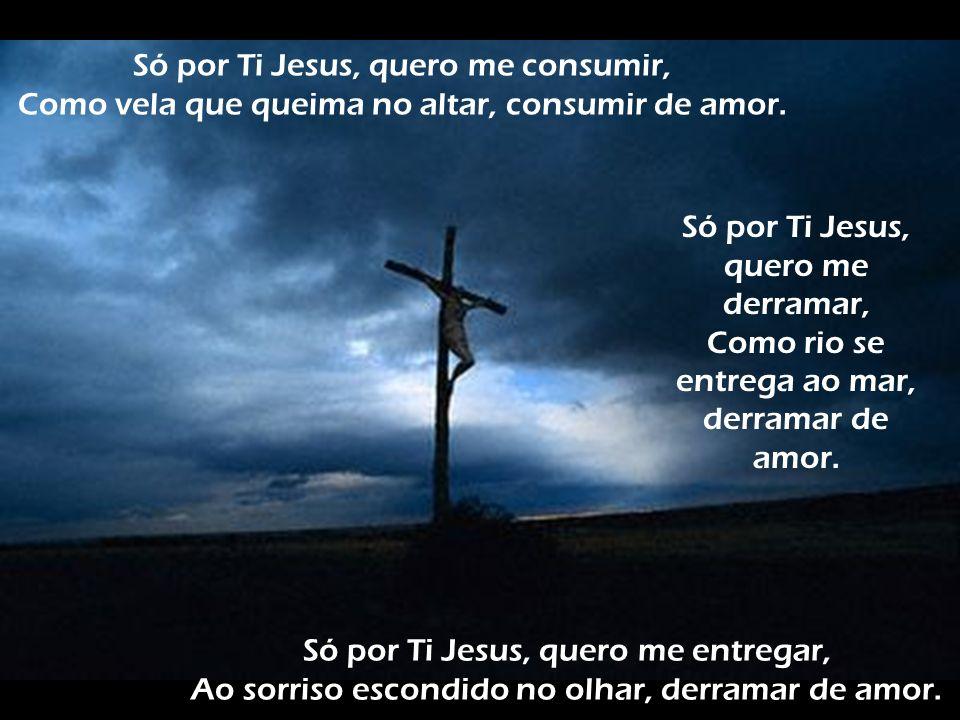 Só por Ti Jesus, quero me consumir, Como vela que queima no altar, consumir de amor. Só por Ti Jesus, quero me derramar, Como rio se entrega ao mar, d
