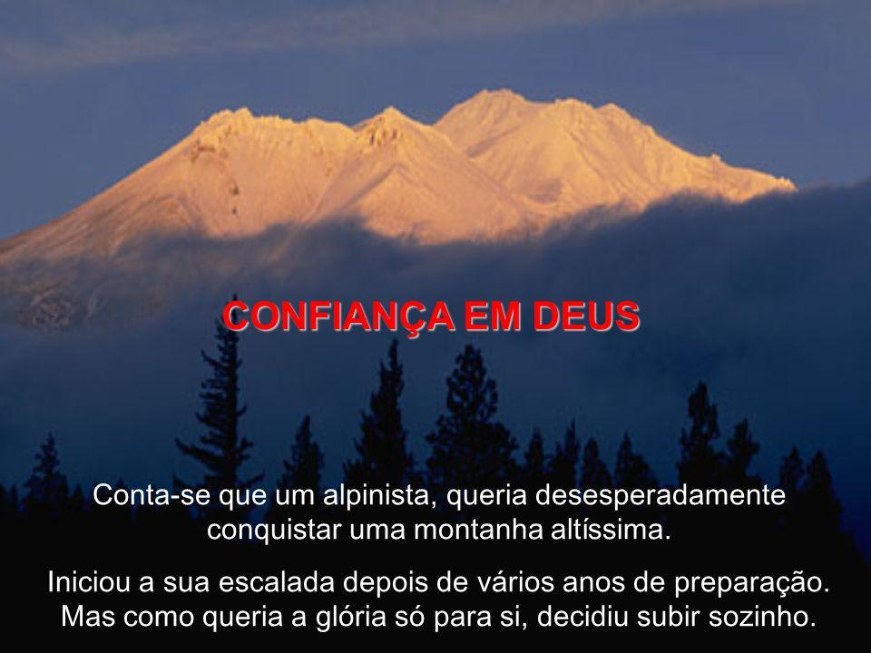 CONFIANÇA EM DEUS Conta-se que um alpinista, queria desesperadamente conquistar uma montanha altíssima. Iniciou a sua escalada depois de vários anos d