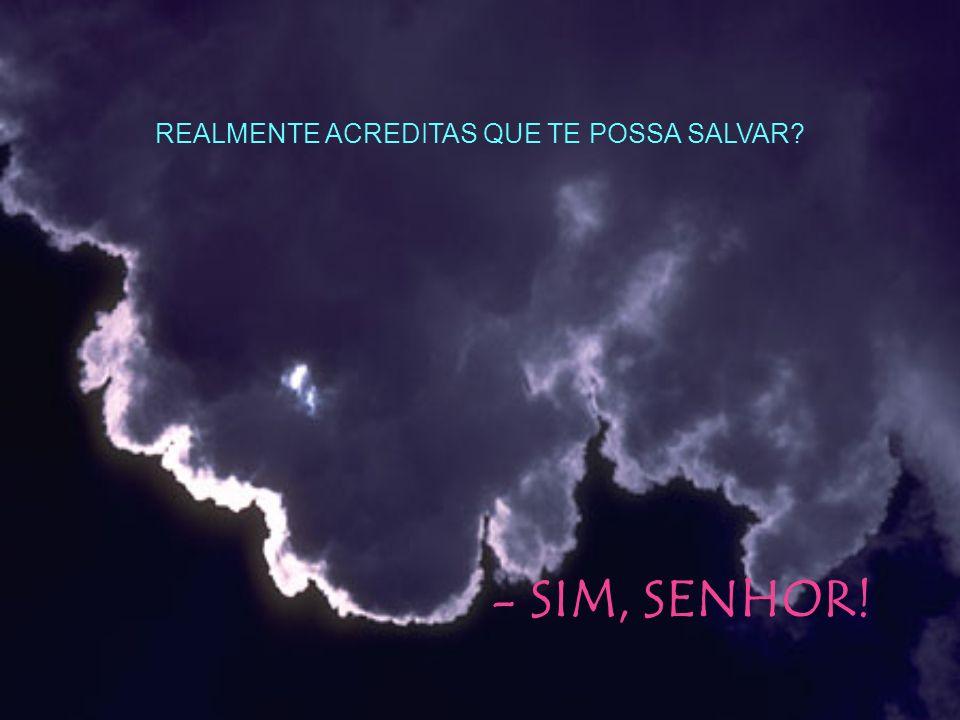 REALMENTE ACREDITAS QUE TE POSSA SALVAR? - SIM, SENHOR!