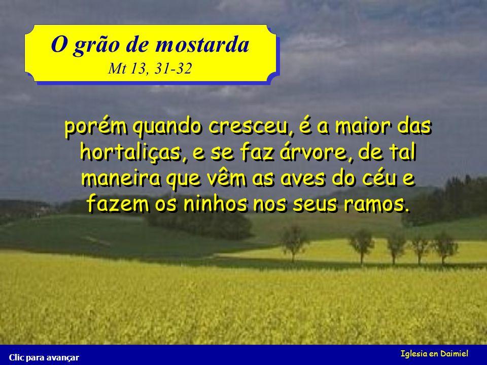 Iglesia en Daimiel El grano de mostaza Mt 13, 31-32 El grano de mostaza Mt 13, 31-32 Clic para avançar o qual na verdade é a mais pequena de todas as