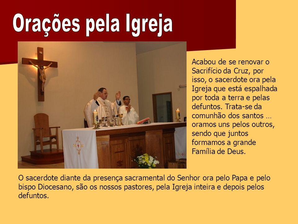 Acabou de se renovar o Sacrifício da Cruz, por isso, o sacerdote ora pela Igreja que está espalhada por toda a terra e pelas defuntos.