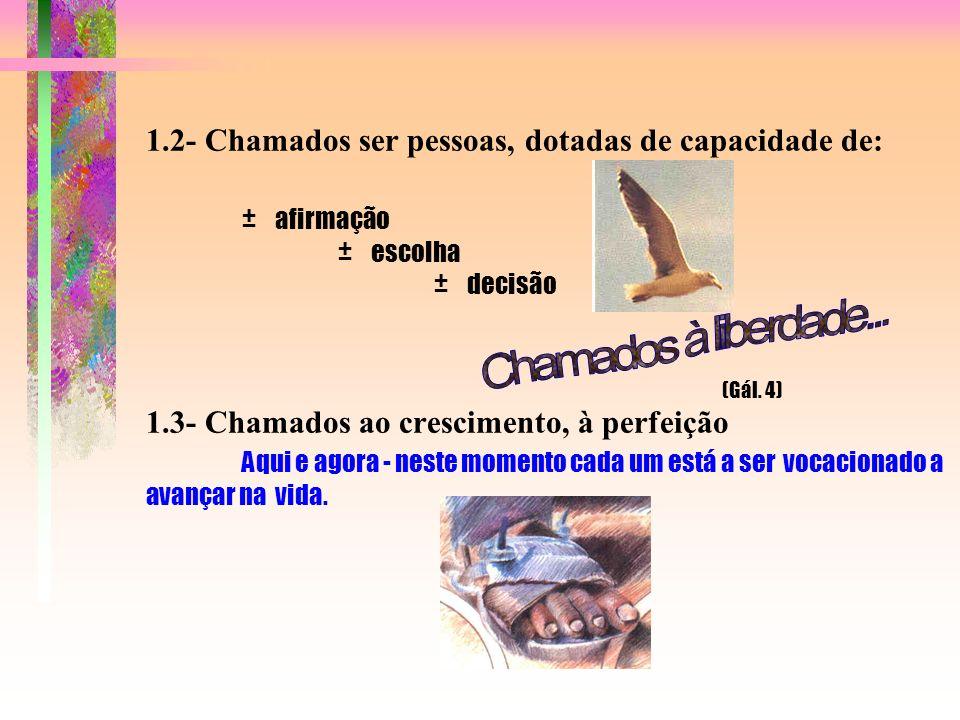 1.2- Chamados ser pessoas, dotadas de capacidade de: ± afirmação ± escolha ± decisão (Gál.