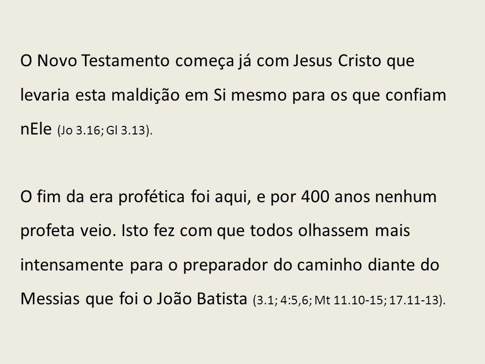 O Novo Testamento começa já com Jesus Cristo que levaria esta maldição em Si mesmo para os que confiam nEle (Jo 3.16; Gl 3.13). O fim da era profética