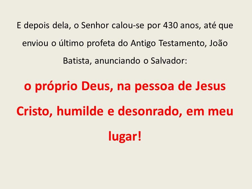 E depois dela, o Senhor calou-se por 430 anos, até que enviou o último profeta do Antigo Testamento, João Batista, anunciando o Salvador: o próprio De