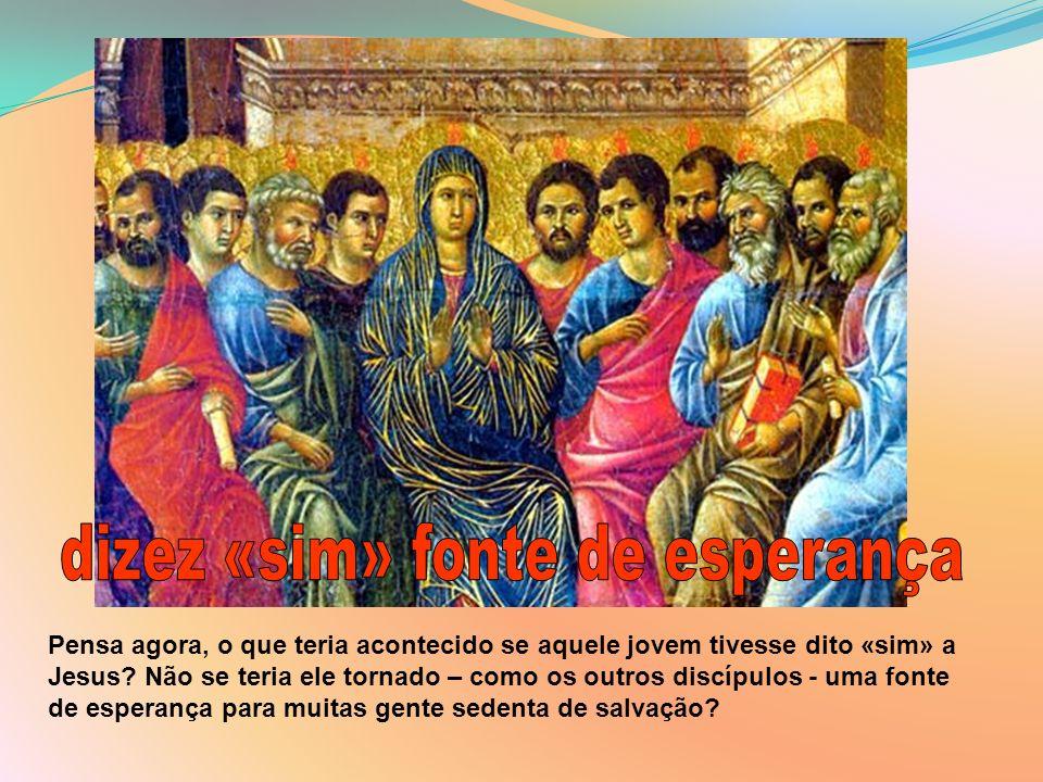 Pensa agora, o que teria acontecido se aquele jovem tivesse dito «sim» a Jesus? Não se teria ele tornado – como os outros discípulos - uma fonte de es