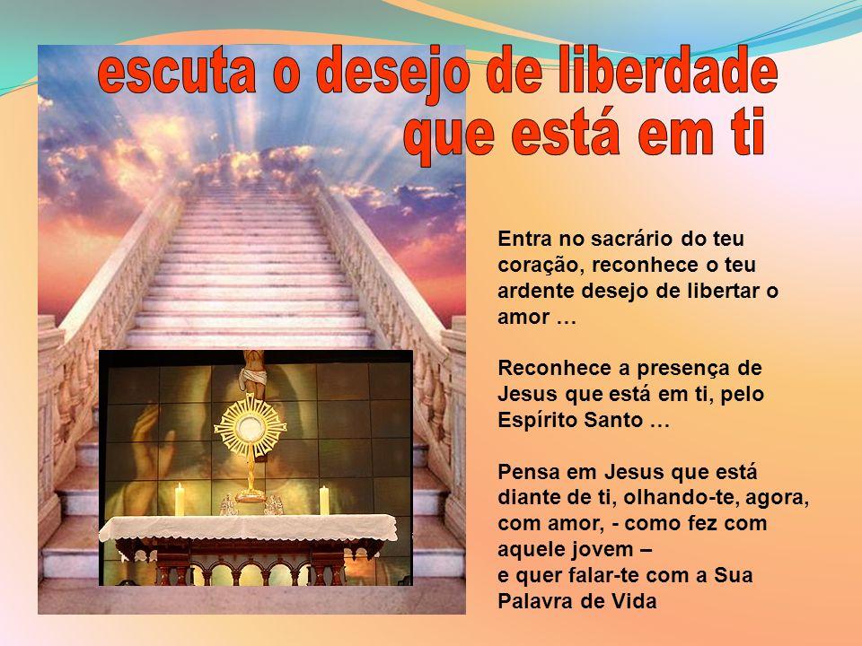 Entra no sacrário do teu coração, reconhece o teu ardente desejo de libertar o amor … Reconhece a presença de Jesus que está em ti, pelo Espírito Sant