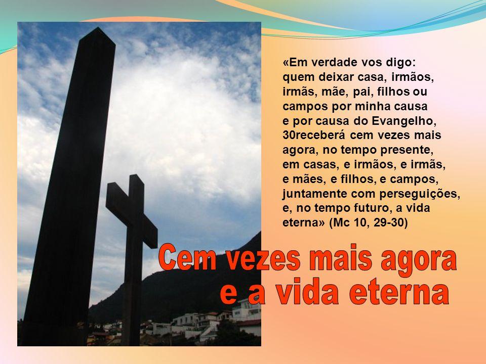 «Em verdade vos digo: quem deixar casa, irmãos, irmãs, mãe, pai, filhos ou campos por minha causa e por causa do Evangelho, 30receberá cem vezes mais