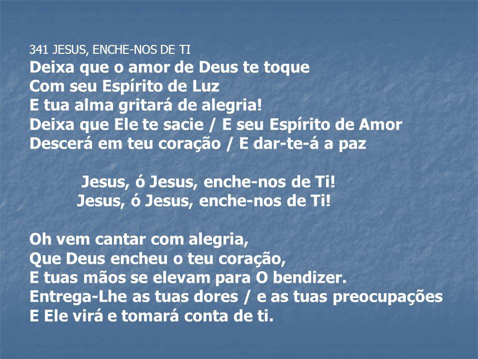 341 JESUS, ENCHE-NOS DE TI Deixa que o amor de Deus te toque Com seu Espírito de Luz E tua alma gritará de alegria! Deixa que Ele te sacie / E seu Esp