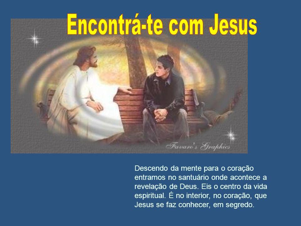 Descendo da mente para o coração entramos no santuário onde acontece a revelação de Deus. Eis o centro da vida espiritual. É no interior, no coração,