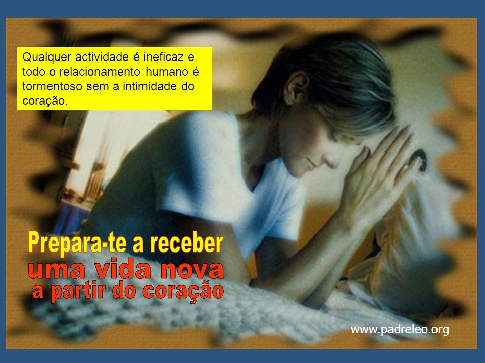 Qualquer actividade é ineficaz e todo o relacionamento humano é tormentoso sem a intimidade do coração. www.padreleo.org