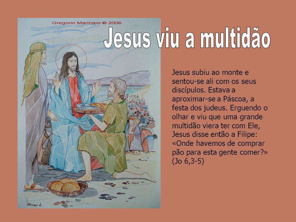 Jesus subiu ao monte e sentou-se ali com os seus discípulos. Estava a aproximar-se a Páscoa, a festa dos judeus. Erguendo o olhar e viu que uma grande