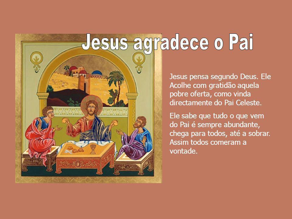 Jesus pensa segundo Deus. Ele Acolhe com gratidão aquela pobre oferta, como vinda directamente do Pai Celeste. Ele sabe que tudo o que vem do Pai é se