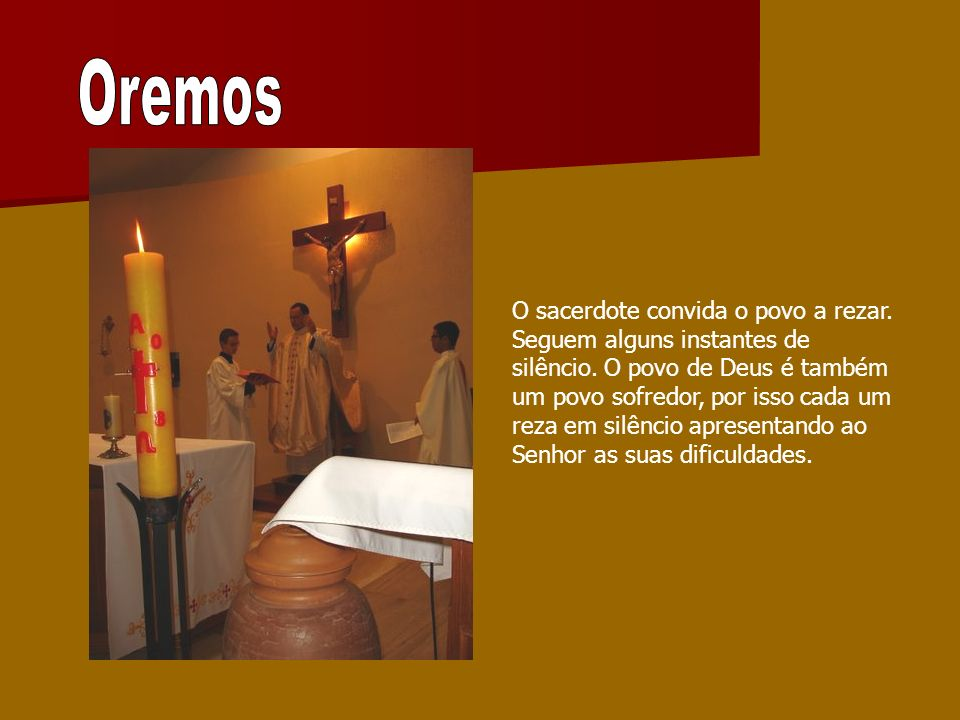 O sacerdote convida o povo a rezar. Seguem alguns instantes de silêncio. O povo de Deus é também um povo sofredor, por isso cada um reza em silêncio a