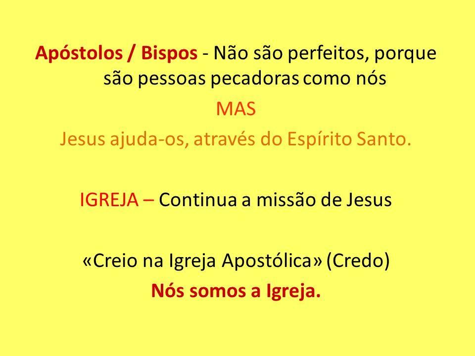 Apóstolos / Bispos - Não são perfeitos, porque são pessoas pecadoras como nós MAS Jesus ajuda-os, através do Espírito Santo. IGREJA – Continua a missã