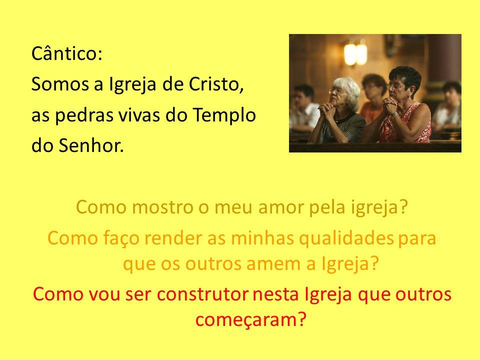 Cântico: Somos a Igreja de Cristo, as pedras vivas do Templo do Senhor. Como mostro o meu amor pela igreja? Como faço render as minhas qualidades para