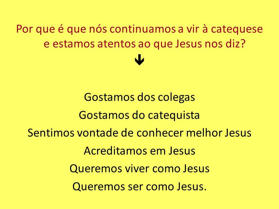 Por que é que nós continuamos a vir à catequese e estamos atentos ao que Jesus nos diz? Gostamos dos colegas Gostamos do catequista Sentimos vontade d