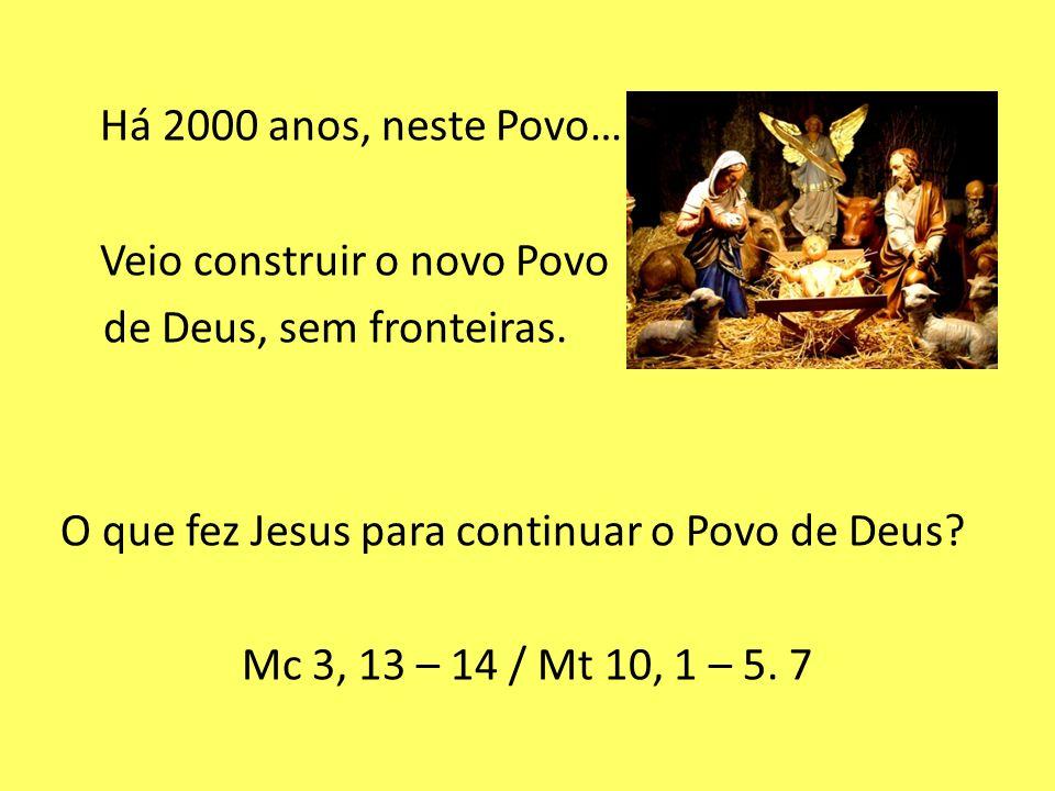 Há 2000 anos, neste Povo… nasceu JESUS. Veio construir o novo Povo de Deus, sem fronteiras. O que fez Jesus para continuar o Povo de Deus? Mc 3, 13 –