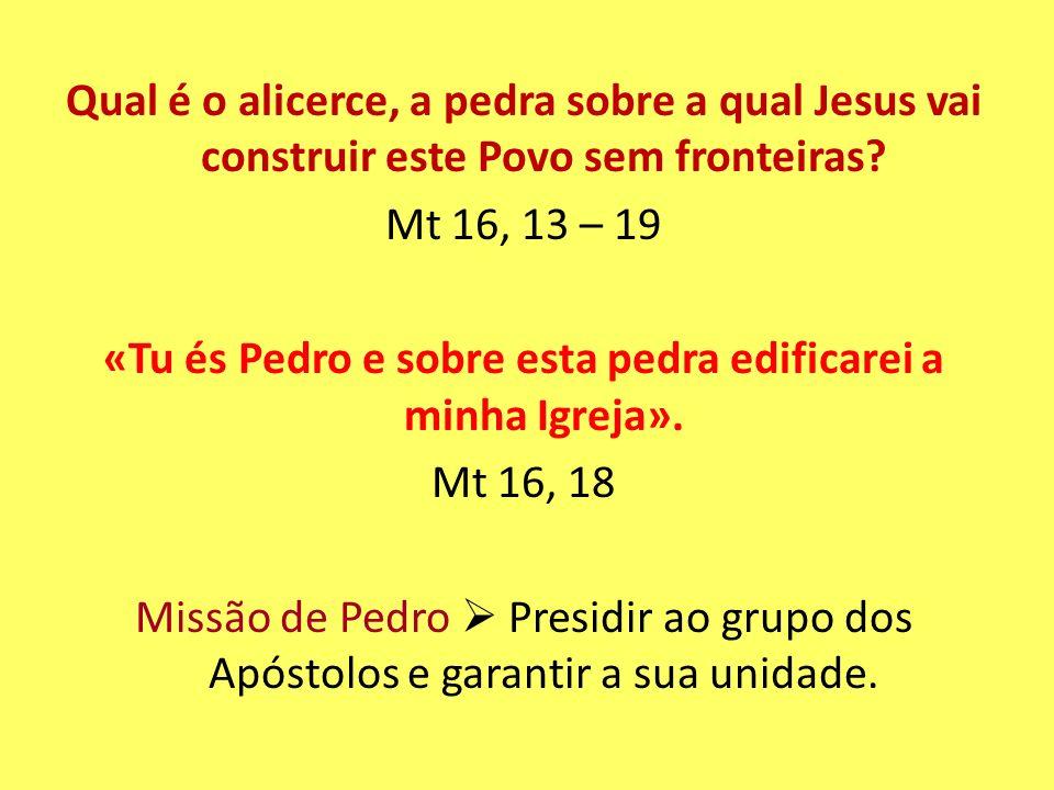 Qual é o alicerce, a pedra sobre a qual Jesus vai construir este Povo sem fronteiras? Mt 16, 13 – 19 «Tu és Pedro e sobre esta pedra edificarei a minh