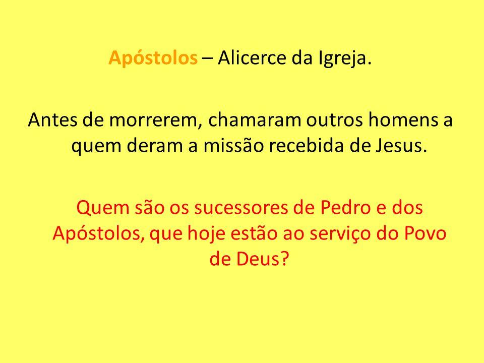Apóstolos – Alicerce da Igreja. Antes de morrerem, chamaram outros homens a quem deram a missão recebida de Jesus. Quem são os sucessores de Pedro e d
