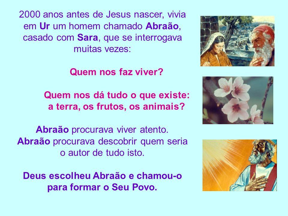 2000 anos antes de Jesus nascer, vivia em Ur um homem chamado Abraão, casado com Sara, que se interrogava muitas vezes: Quem nos faz viver? Quem nos d