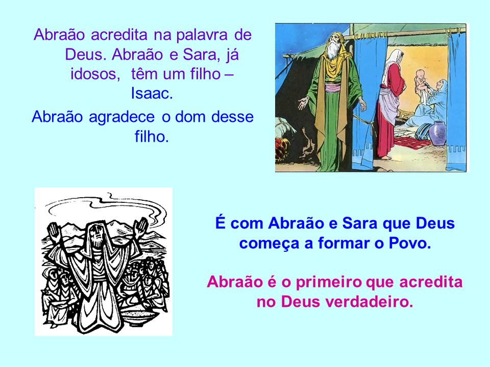 Abraão acredita na palavra de Deus. Abraão e Sara, já idosos, têm um filho – Isaac. Abraão agradece o dom desse filho. É com Abraão e Sara que Deus co