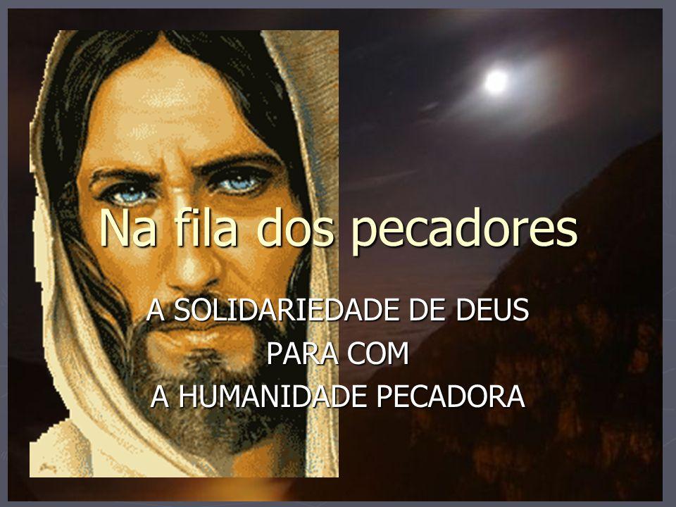Na fila dos pecadores A SOLIDARIEDADE DE DEUS PARA COM A HUMANIDADE PECADORA