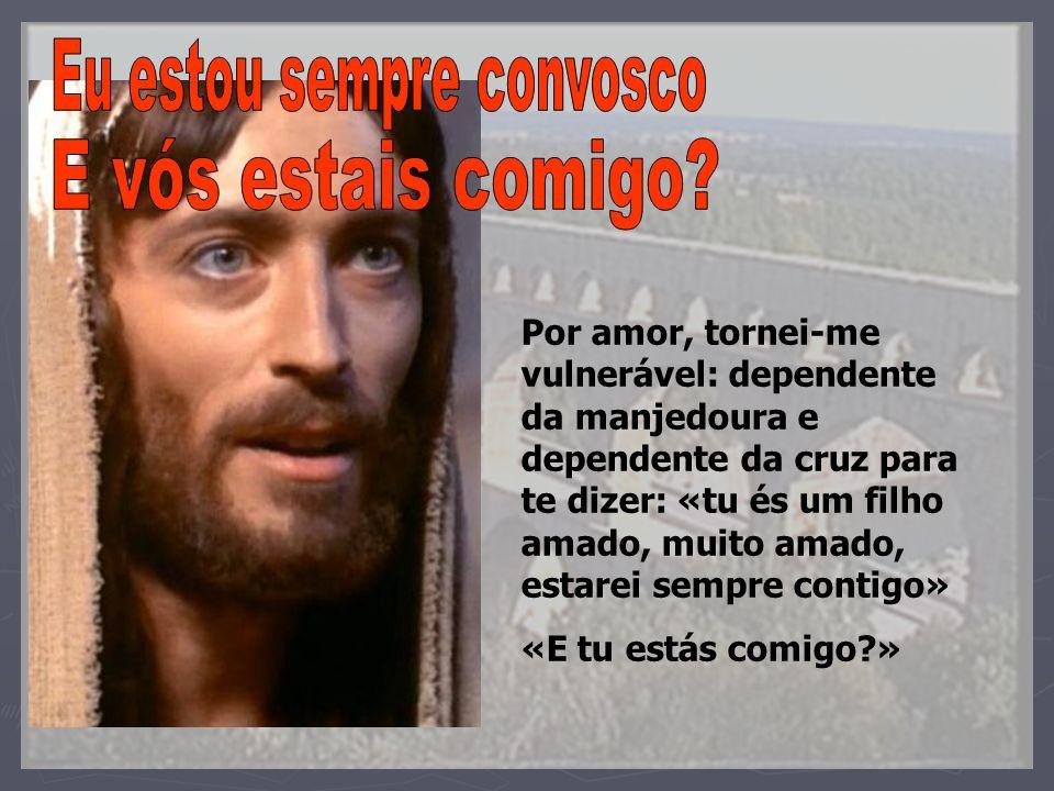 Por amor, tornei-me vulnerável: dependente da manjedoura e dependente da cruz para te dizer: «tu és um filho amado, muito amado, estarei sempre contig