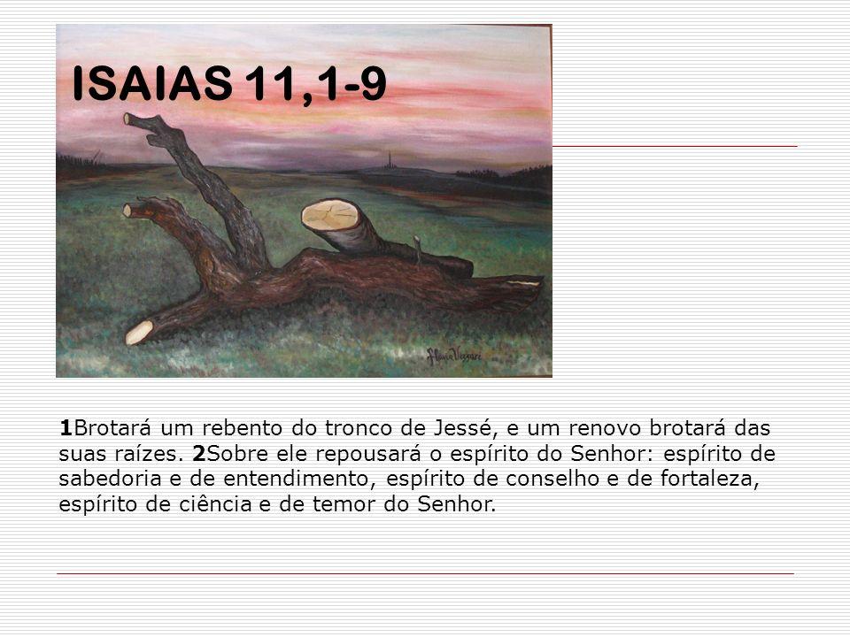 1Brotará um rebento do tronco de Jessé, e um renovo brotará das suas raízes. 2Sobre ele repousará o espírito do Senhor: espírito de sabedoria e de ent