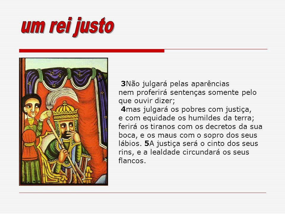 3Não julgará pelas aparências nem proferirá sentenças somente pelo que ouvir dizer; 4mas julgará os pobres com justiça, e com equidade os humildes da