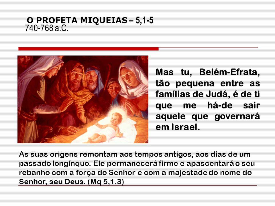 Mas tu, Belém-Efrata, tão pequena entre as famílias de Judá, é de ti que me há-de sair aquele que governará em Israel. 740-768 a.C. O PROFETA MIQUEIAS