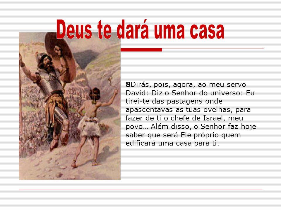 8Dirás, pois, agora, ao meu servo David: Diz o Senhor do universo: Eu tirei-te das pastagens onde apascentavas as tuas ovelhas, para fazer de ti o che