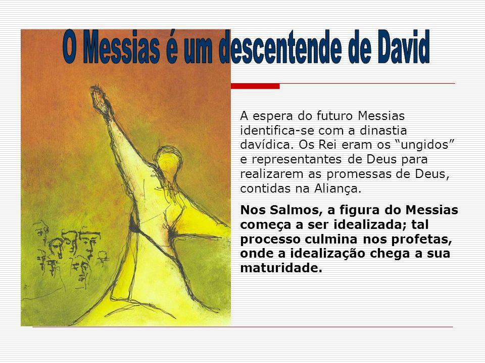 A espera do futuro Messias identifica-se com a dinastia davídica. Os Rei eram os ungidos e representantes de Deus para realizarem as promessas de Deus