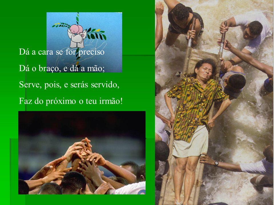 Dá a cara se for preciso Dá o braço, e dá a mão; Serve, pois, e serás servido, Faz do próximo o teu irmão!