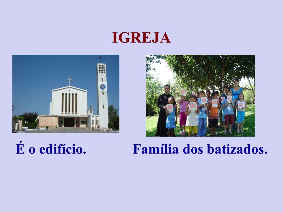 IGREJA É o edifício. Família dos batizados.