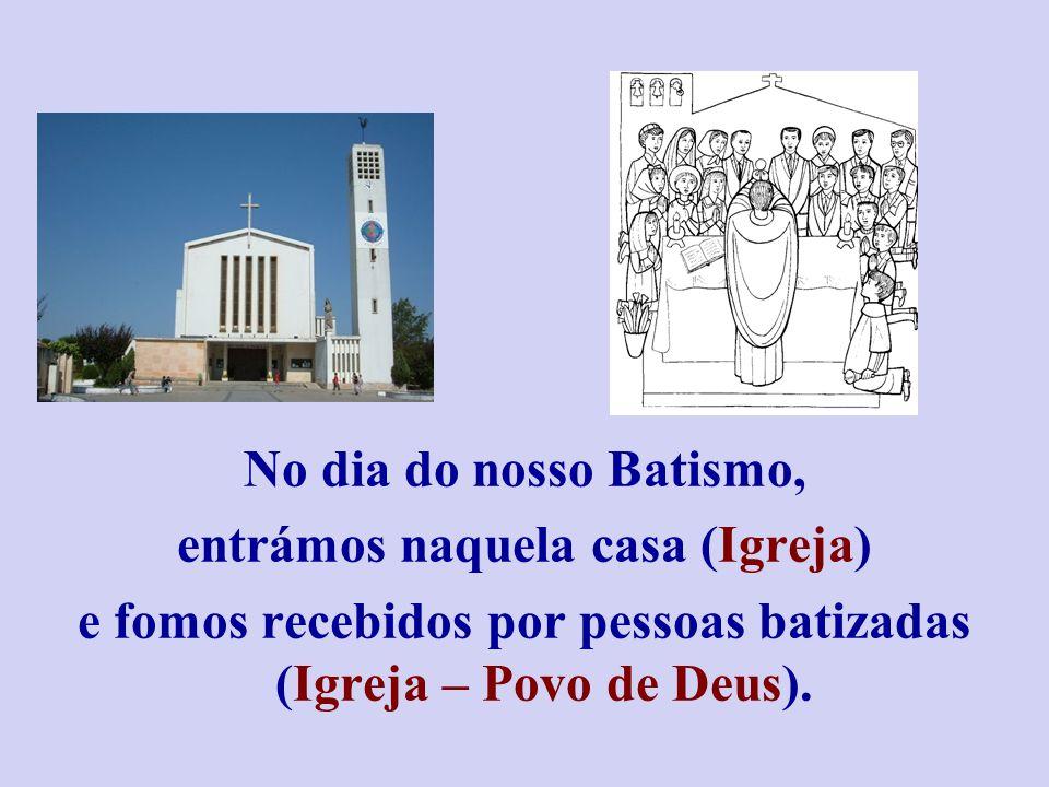 No dia do nosso Batismo, entrámos naquela casa (Igreja) e fomos recebidos por pessoas batizadas (Igreja – Povo de Deus).