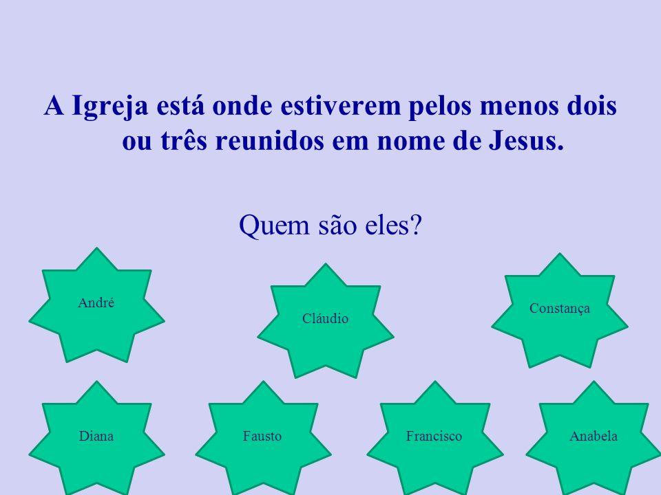 A Igreja está onde estiverem pelos menos dois ou três reunidos em nome de Jesus.