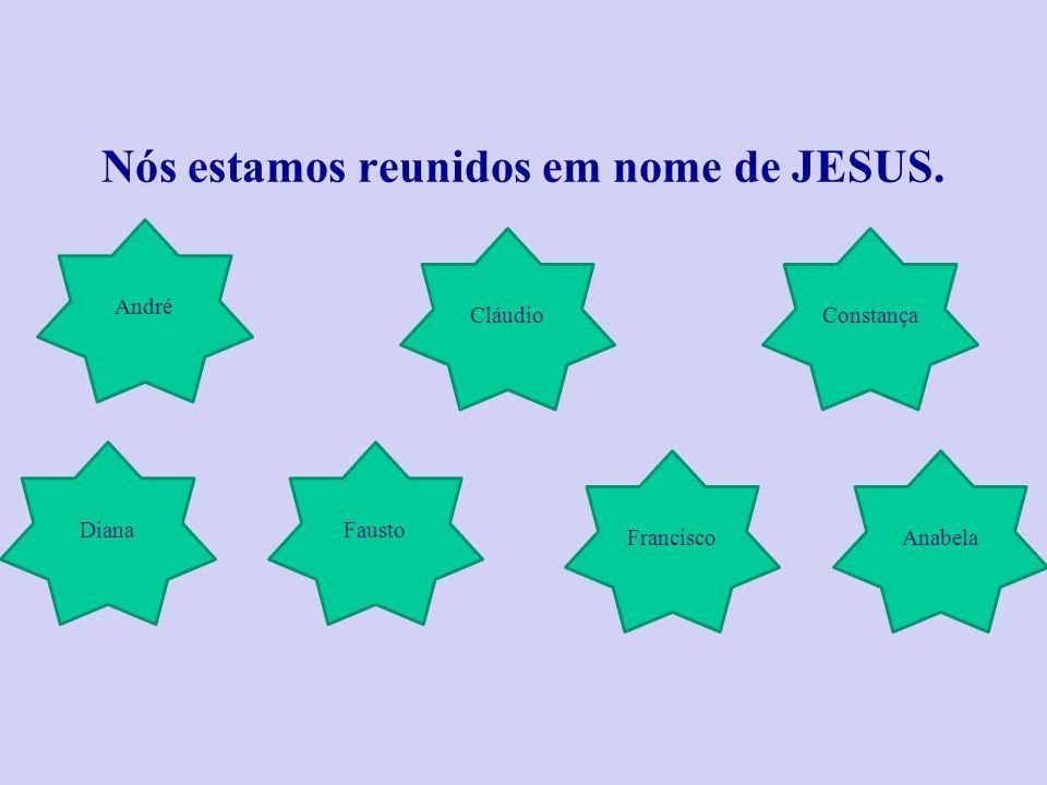 Nós estamos reunidos em nome de JESUS. André Constança FaustoDiana Cláudio AnabelaFrancisco