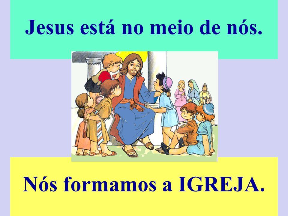 Jesus está no meio de nós. Nós formamos a IGREJA.