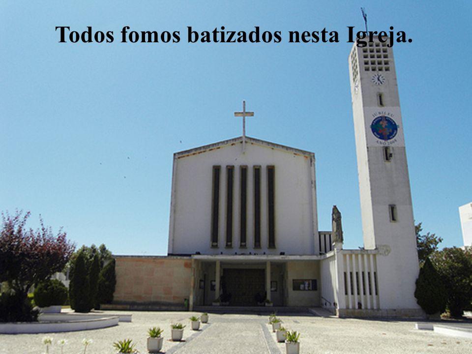 Todos fomos batizados nesta Igreja.