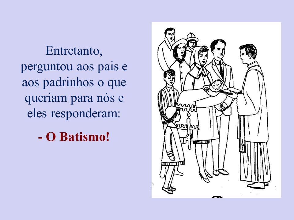 Entretanto, perguntou aos pais e aos padrinhos o que queriam para nós e eles responderam: - O Batismo!