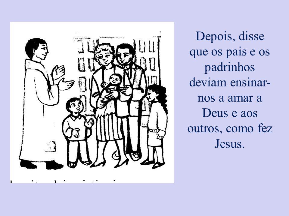 Depois, disse que os pais e os padrinhos deviam ensinar- nos a amar a Deus e aos outros, como fez Jesus.